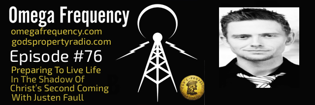 OMEGA FREQUENCY - EPISODE 76: PREPARING TO LIVE LIFE IN THE SHADOW OF CHRIST'S SECOND COMING WITH JUSTEN FAULL